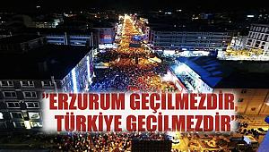 'Erzurum geçilmezdir, Türkiye geçilmezdir'